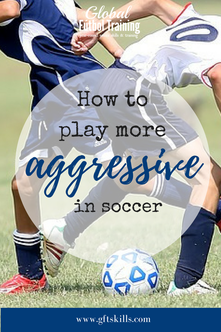 How to play more aggressive in soccer - Global Futbol Training