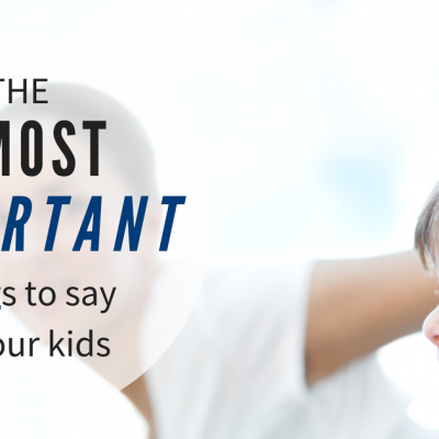 5 most powerful things you can say to your kids