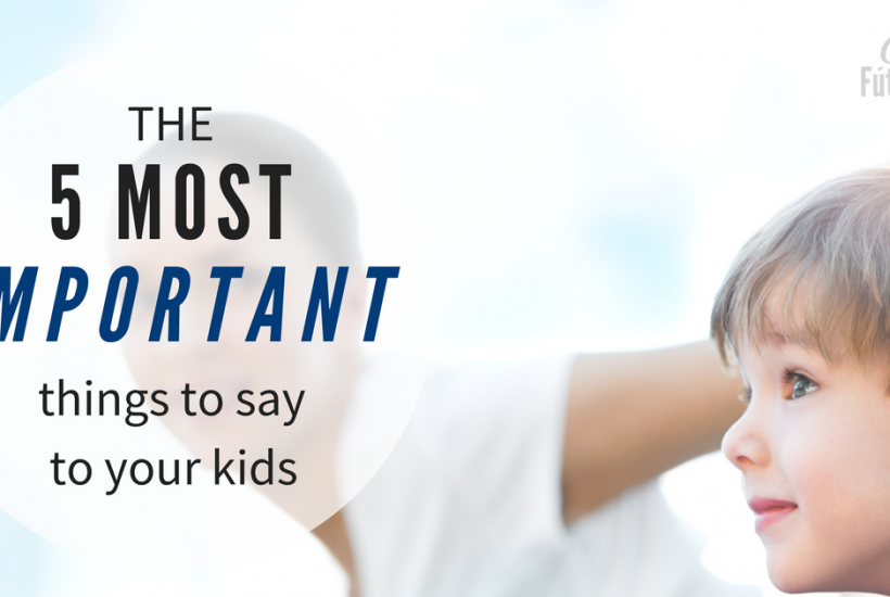 5 most important things to say to your kids